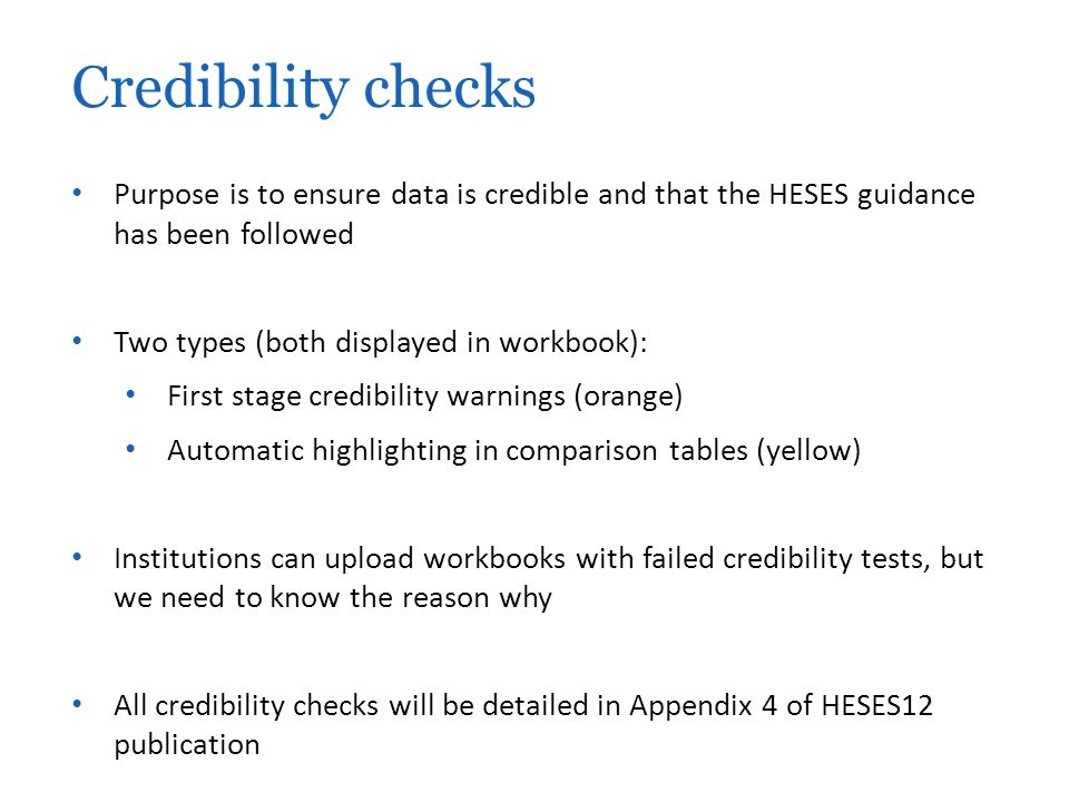 Purpose is to ensure data is credible and that the HESES guidance has been followed Two types (both displayed in workbook): First stage credibility warnings (orange) Automatic highlighting in comparison tables (yellow) Institutions can upload workbooks with failed credibility tests, but we need to know the reason why All credibility checks will be detailed in Appendix 4 of HESES12 publication Credibility checks