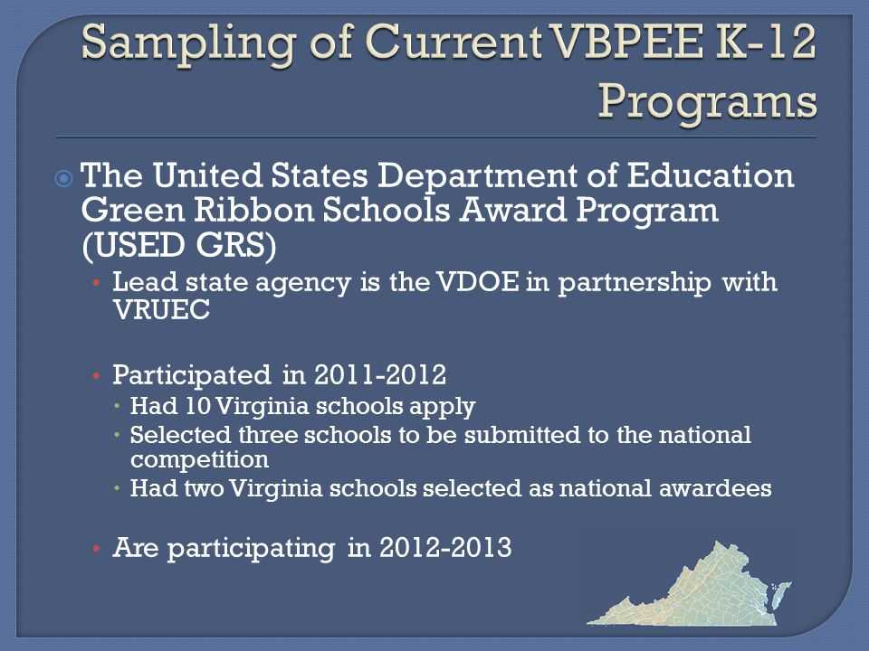  The United States Department of Education Green Ribbon Schools Award Program (USED GRS) Lead state agency is the VDOE in partnership with VRUEC Participated in 2011-2012  Had 10 Virginia schools apply  Selected three schools to be submitted to the national competition  Had two Virginia schools selected as national awardees Are participating in 2012-2013