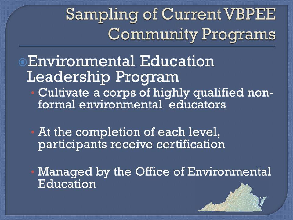  Environmental Education Leadership Program Cultivate a corps of highly qualified non- formal environmental educators At the completion of each level, participants receive certification Managed by the Office of Environmental Education