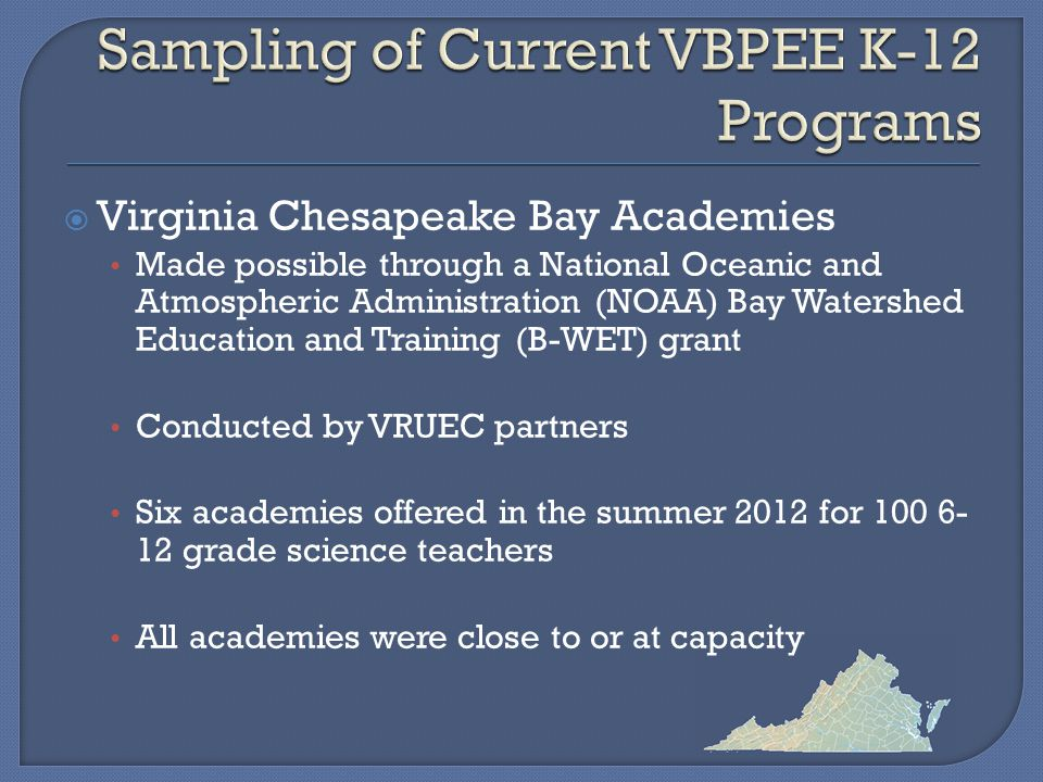  Virginia Chesapeake Bay Academies Made possible through a National Oceanic and Atmospheric Administration (NOAA) Bay Watershed Education and Training (B-WET) grant Conducted by VRUEC partners Six academies offered in the summer 2012 for 100 6- 12 grade science teachers All academies were close to or at capacity