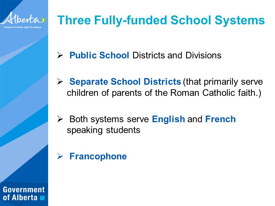 Three Fully-funded School Systems  Public School Districts and Divisions  Separate School Districts (that primarily serve children of parents of the Roman Catholic faith.)  Both systems serve English and French speaking students  Francophone