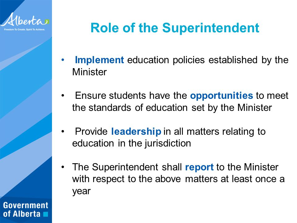 Role of the Superintendent Implement education policies established by the Minister Ensure students have the opportunities to meet the standards of education set by the Minister Provide leadership in all matters relating to education in the jurisdiction The Superintendent shall report to the Minister with respect to the above matters at least once a year