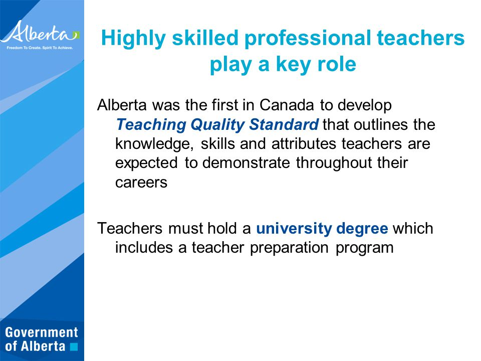 Highly skilled professional teachers play a key role Alberta was the first in Canada to develop Teaching Quality Standard that outlines the knowledge, skills and attributes teachers are expected to demonstrate throughout their careers Teachers must hold a university degree which includes a teacher preparation program