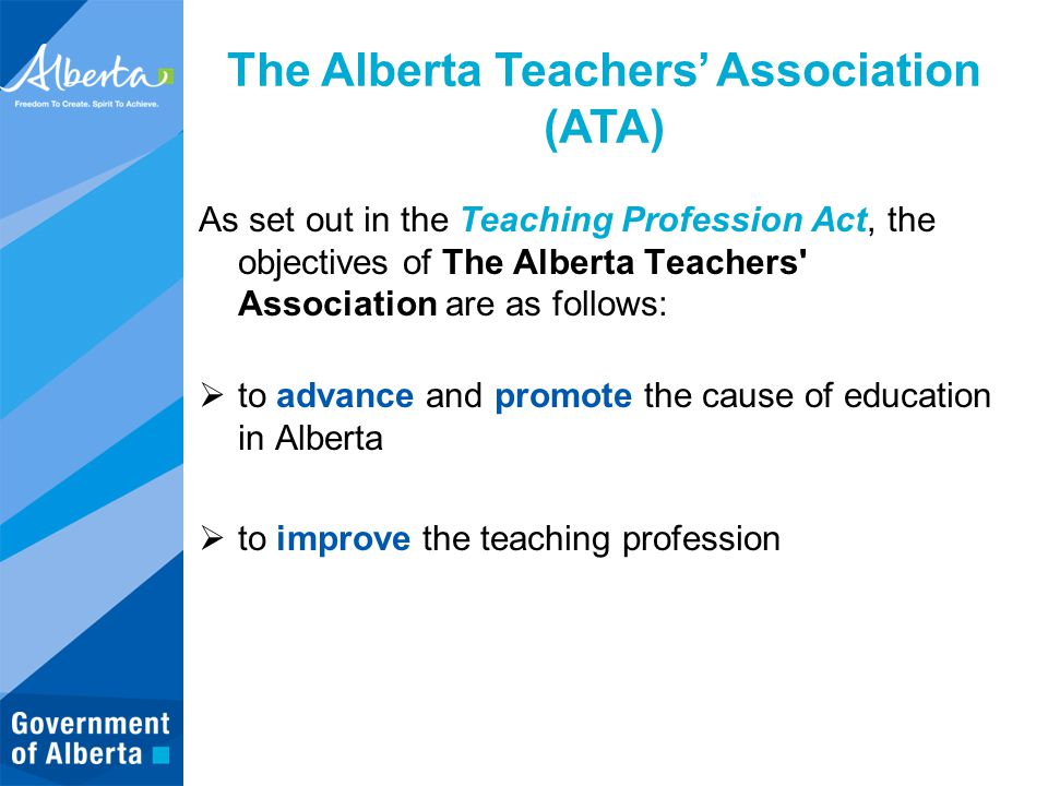 The Alberta Teachers' Association (ATA) As set out in the Teaching Profession Act, the objectives of The Alberta Teachers Association are as follows:  to advance and promote the cause of education in Alberta  to improve the teaching profession