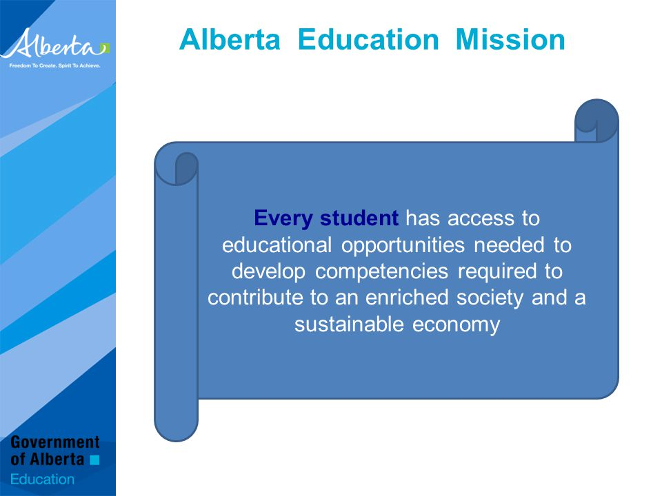 Alberta Education Mission Every student has access to educational opportunities needed to develop competencies required to contribute to an enriched society and a sustainable economy
