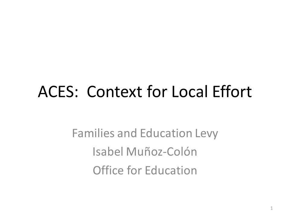 ACES: Context for Local Effort Families and Education Levy Isabel Muñoz-Colón Office for Education 1