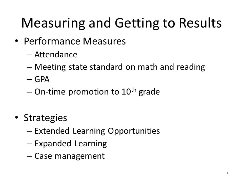 Measuring and Getting to Results Performance Measures – Attendance – Meeting state standard on math and reading – GPA – On-time promotion to 10 th gra