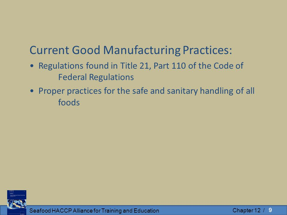 Seafood HACCP Alliance for Training and Education Chapter 12 / Current Good Manufacturing Practices: Regulations found in Title 21, Part 110 of the Code of Federal Regulations Proper practices for the safe and sanitary handling of all foods 9