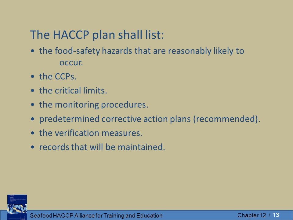 Seafood HACCP Alliance for Training and Education Chapter 12 / The HACCP plan shall list: the food-safety hazards that are reasonably likely to occur.