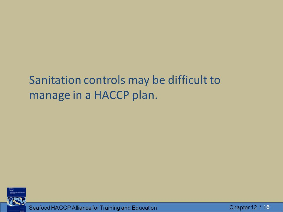 Seafood HACCP Alliance for Training and Education Chapter 12 / Sanitation controls may be difficult to manage in a HACCP plan. 16