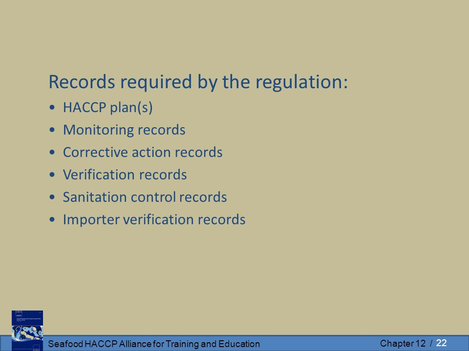Seafood HACCP Alliance for Training and Education Chapter 12 / Records required by the regulation: HACCP plan(s) Monitoring records Corrective action records Verification records Sanitation control records Importer verification records 22