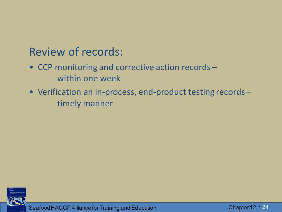 Seafood HACCP Alliance for Training and Education Chapter 12 / Review of records: CCP monitoring and corrective action records – within one week Verification an in-process, end-product testing records – timely manner 24