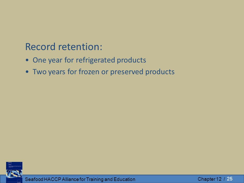 Seafood HACCP Alliance for Training and Education Chapter 12 / Record retention: One year for refrigerated products Two years for frozen or preserved