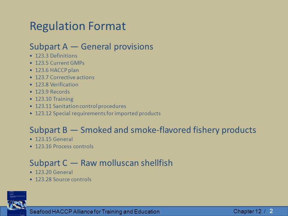 Seafood HACCP Alliance for Training and Education Chapter 12 / Regulation Format Subpart A — General provisions 123.3 Definitions 123.5 Current GMPs 123.6 HACCP plan 123.7 Corrective actions 123.8 Verification 123.9 Records 123.10 Training 123.11 Sanitation control procedures 123.12 Special requirements for imported products Subpart B — Smoked and smoke-flavored fishery products 123.15 General 123.16 Process controls Subpart C — Raw molluscan shellfish 123.20 General 123.28 Source controls 2