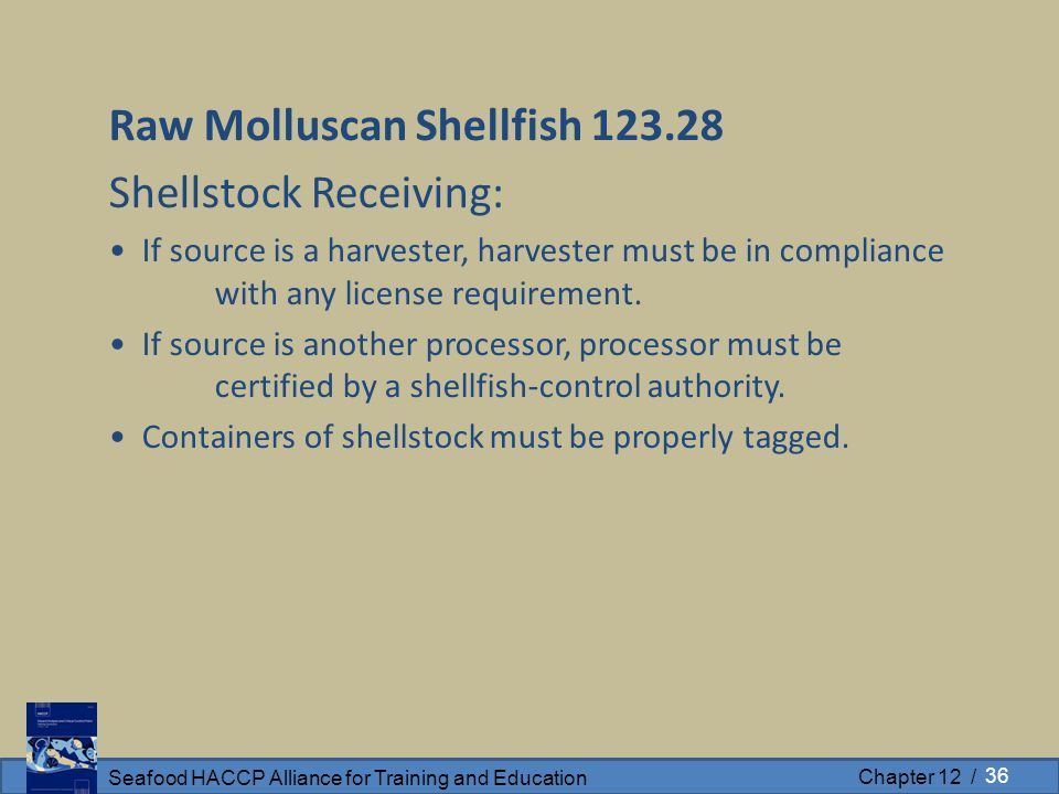 Seafood HACCP Alliance for Training and Education Chapter 12 / Raw Molluscan Shellfish 123.28 Shellstock Receiving: If source is a harvester, harvester must be in compliance with any license requirement.