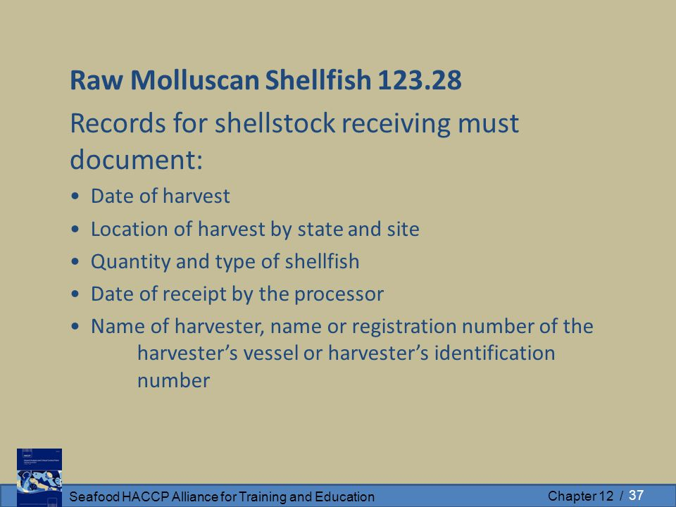 Seafood HACCP Alliance for Training and Education Chapter 12 / Raw Molluscan Shellfish 123.28 Records for shellstock receiving must document: Date of harvest Location of harvest by state and site Quantity and type of shellfish Date of receipt by the processor Name of harvester, name or registration number of the harvester's vessel or harvester's identification number 37