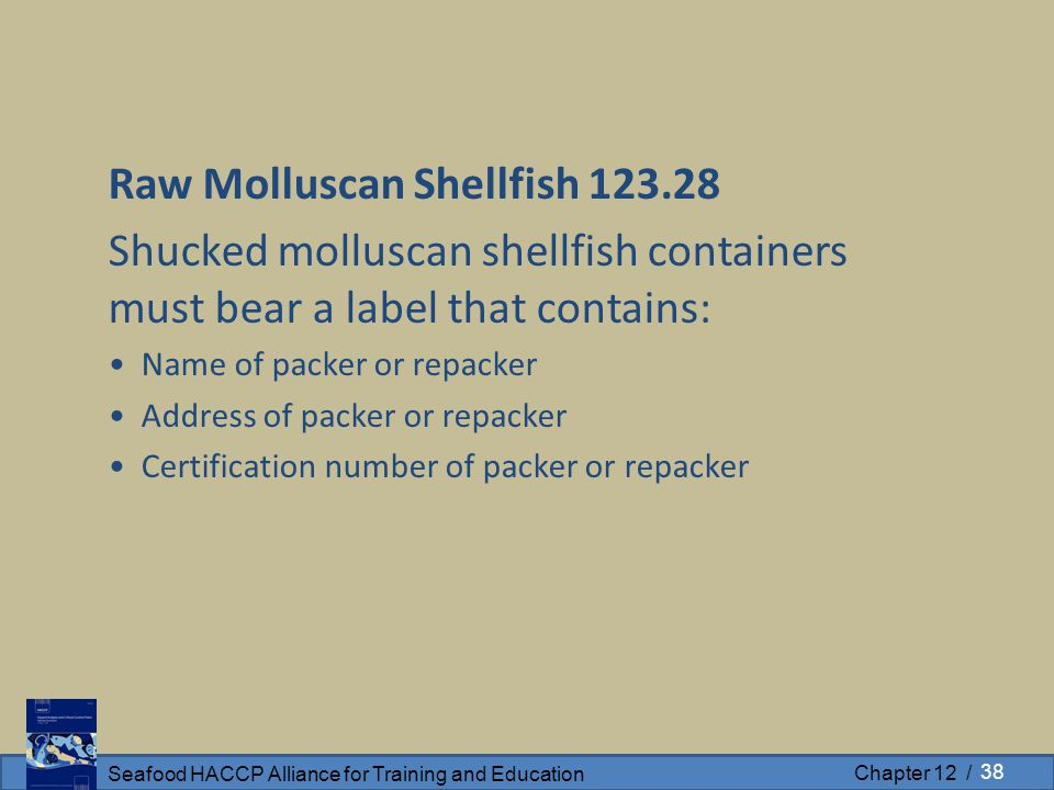 Seafood HACCP Alliance for Training and Education Chapter 12 / Raw Molluscan Shellfish 123.28 Shucked molluscan shellfish containers must bear a label