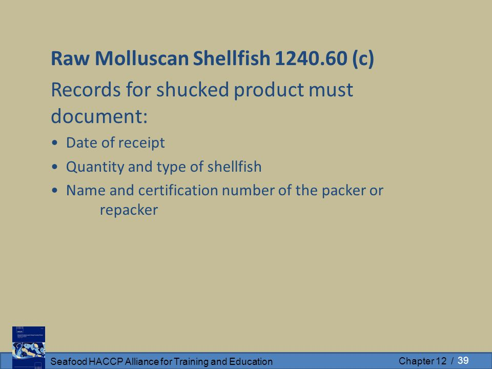 Seafood HACCP Alliance for Training and Education Chapter 12 / Raw Molluscan Shellfish 1240.60 (c) Records for shucked product must document: Date of receipt Quantity and type of shellfish Name and certification number of the packer or repacker 39