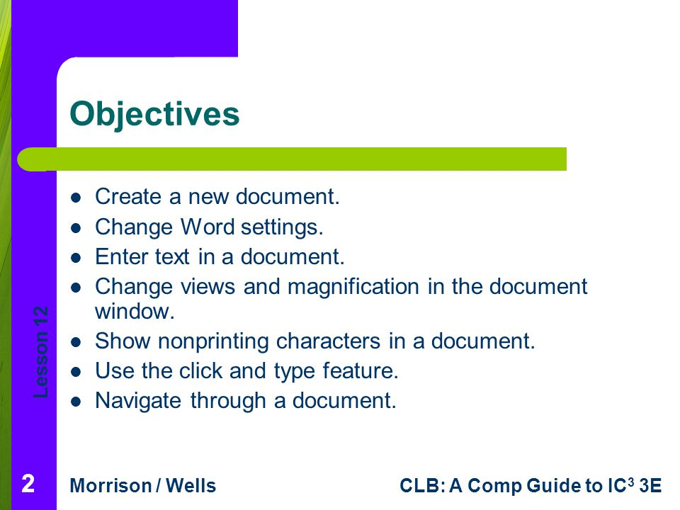 Lesson 12 Morrison / WellsCLB: A Comp Guide to IC 3 3E 222 Objectives Create a new document. Change Word settings. Enter text in a document. Change vi