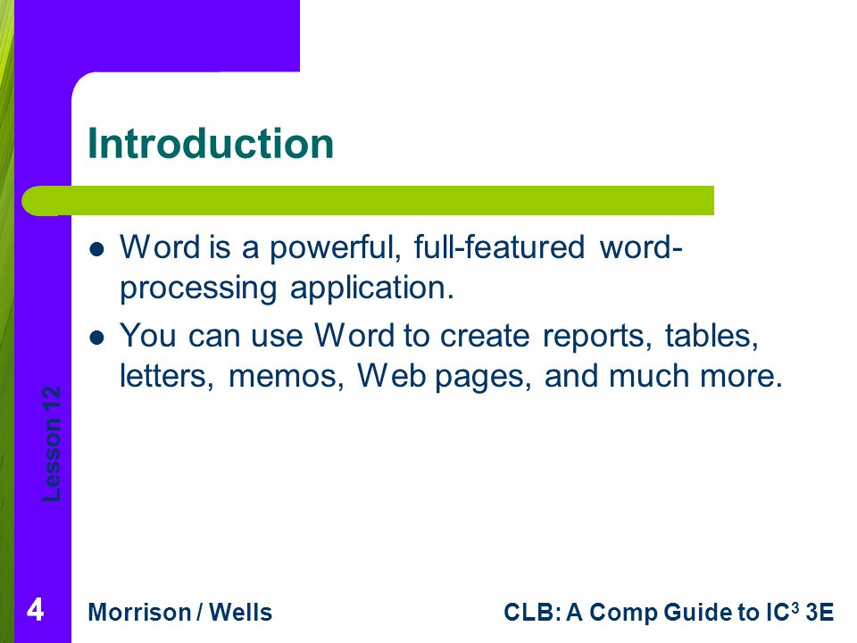 Lesson 12 Morrison / WellsCLB: A Comp Guide to IC 3 3E 444 Introduction Word is a powerful, full-featured word- processing application. You can use Wo