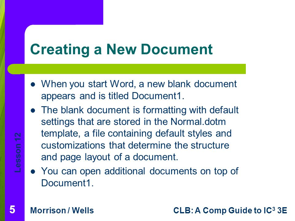 Lesson 12 Morrison / WellsCLB: A Comp Guide to IC 3 3E 55 Creating a New Document When you start Word, a new blank document appears and is titled Docu