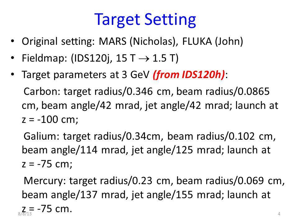 Target Setting Original setting: MARS (Nicholas), FLUKA (John) Fieldmap: (IDS120j, 15 T  1.5 T) Target parameters at 3 GeV (from IDS120h): Carbon: target radius/0.346 cm, beam radius/0.0865 cm, beam angle/42 mrad, jet angle/42 mrad; launch at z = -100 cm; Galium: target radius/0.34cm, beam radius/0.102 cm, beam angle/114 mrad, jet angle/125 mrad; launch at z = -75 cm; Mercury: target radius/0.23 cm, beam radius/0.069 cm, beam angle/137 mrad, jet angle/155 mrad; launch at z = -75 cm.