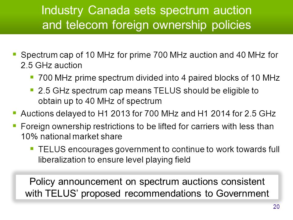 Industry Canada sets spectrum auction and telecom foreign ownership policies 20  Spectrum cap of 10 MHz for prime 700 MHz auction and 40 MHz for 2.5 GHz auction  700 MHz prime spectrum divided into 4 paired blocks of 10 MHz  2.5 GHz spectrum cap means TELUS should be eligible to obtain up to 40 MHz of spectrum  Auctions delayed to H1 2013 for 700 MHz and H1 2014 for 2.5 GHz  Foreign ownership restrictions to be lifted for carriers with less than 10% national market share  TELUS encourages government to continue to work towards full liberalization to ensure level playing field Policy announcement on spectrum auctions consistent with TELUS' proposed recommendations to Government