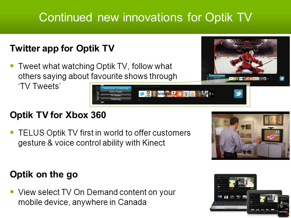 Continued new innovations for Optik TV Twitter app for Optik TV  Tweet what watching Optik TV, follow what others saying about favourite shows through 'TV Tweets' 25 Optik TV for Xbox 360  TELUS Optik TV first in world to offer customers gesture & voice control ability with Kinect Optik on the go  View select TV On Demand content on your mobile device, anywhere in Canada