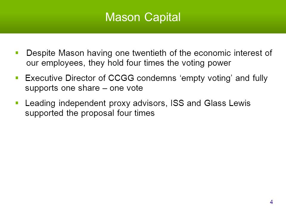Mason Capital  Despite Mason having one twentieth of the economic interest of our employees, they hold four times the voting power  Executive Director of CCGG condemns 'empty voting' and fully supports one share – one vote  Leading independent proxy advisors, ISS and Glass Lewis supported the proposal four times 4