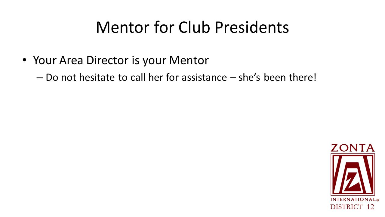 Mentor for Club Presidents Your Area Director is your Mentor – Do not hesitate to call her for assistance – she's been there!