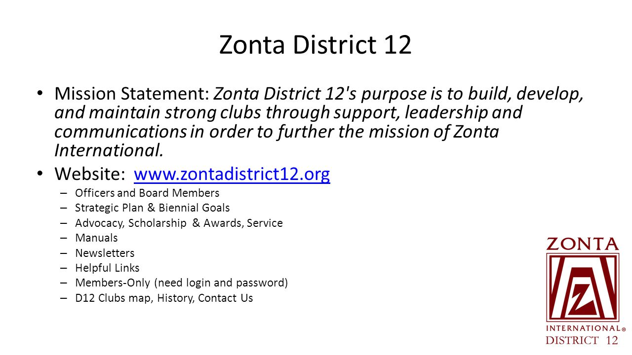 Zonta District 12 Mission Statement: Zonta District 12 s purpose is to build, develop, and maintain strong clubs through support, leadership and communications in order to further the mission of Zonta International.