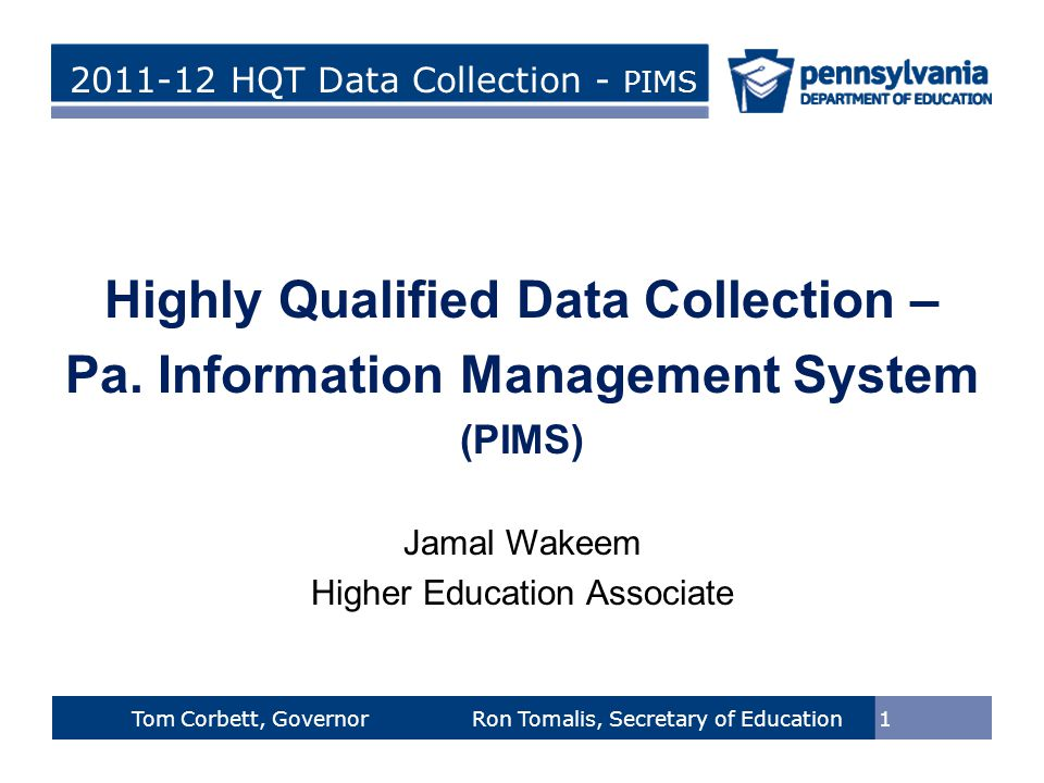 > Tom Corbett, Governor Ron Tomalis, Secretary of Education Title of Presentation > Tom Corbett, Governor Ron Tomalis, Secretary of Education 2011-12 HQT Data Collection - PIMS 1 Tom Corbett, Governor Ron Tomalis, Secretary of Education Highly Qualified Data Collection – Pa.