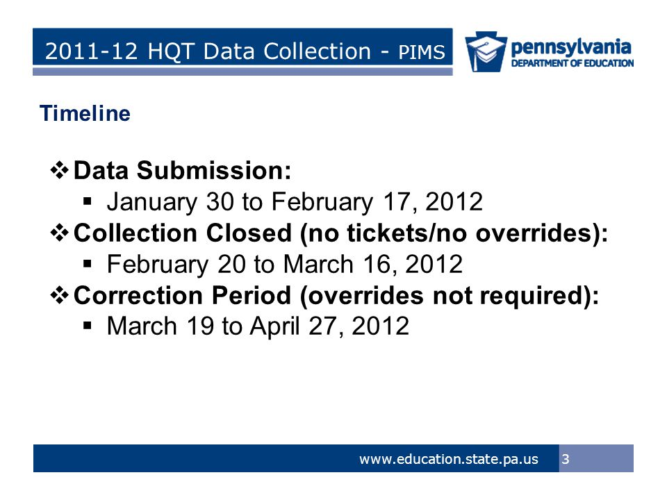 > Tom Corbett, Governor Ron Tomalis, Secretary of Education Title of Presentation > Tom Corbett, Governor Ron Tomalis, Secretary of Education 2011-12 HQT Data Collection - PIMS 3 www.education.state.pa.us Timeline  Data Submission:  January 30 to February 17, 2012  Collection Closed (no tickets/no overrides):  February 20 to March 16, 2012  Correction Period (overrides not required):  March 19 to April 27, 2012