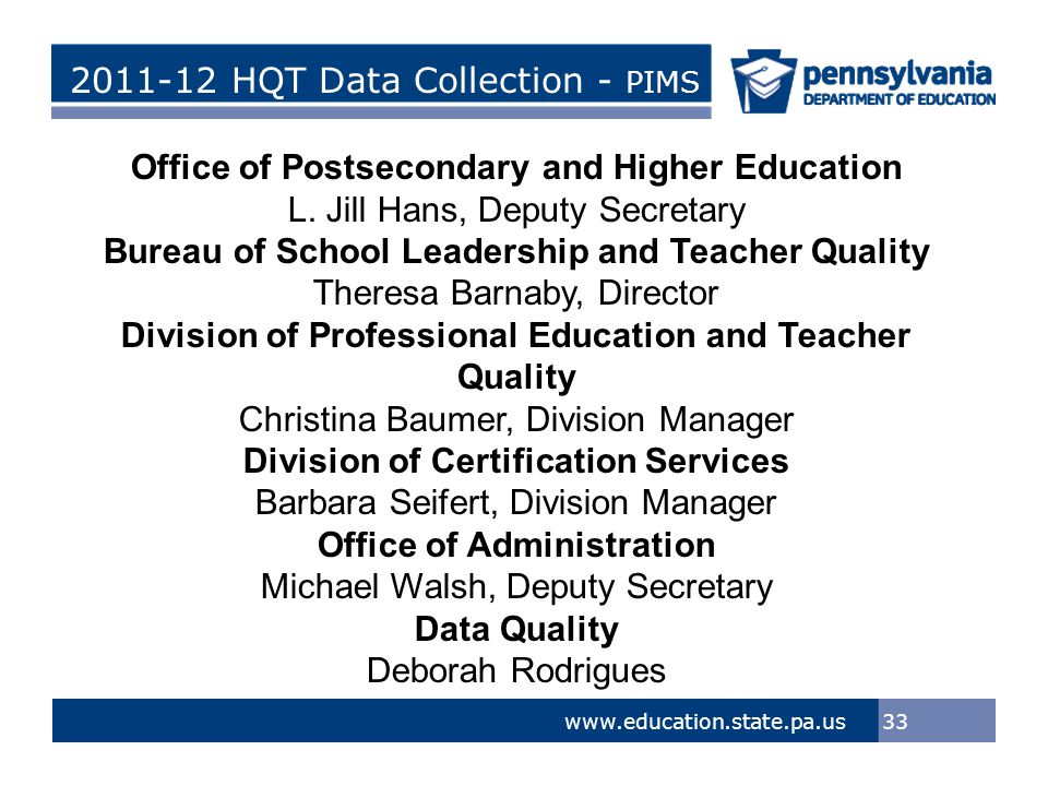 > Tom Corbett, Governor Ron Tomalis, Secretary of Education Title of Presentation > Tom Corbett, Governor Ron Tomalis, Secretary of Education 2011-12 HQT Data Collection - PIMS 33 www.education.state.pa.us Office of Postsecondary and Higher Education L.