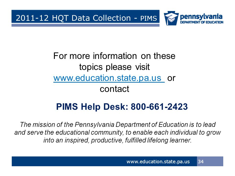 > Tom Corbett, Governor Ron Tomalis, Secretary of Education Title of Presentation > Tom Corbett, Governor Ron Tomalis, Secretary of Education 2011-12 HQT Data Collection - PIMS 34 www.education.state.pa.us For more information on these topics please visit www.education.state.pa.us or contact The mission of the Pennsylvania Department of Education is to lead and serve the educational community, to enable each individual to grow into an inspired, productive, fulfilled lifelong learner.