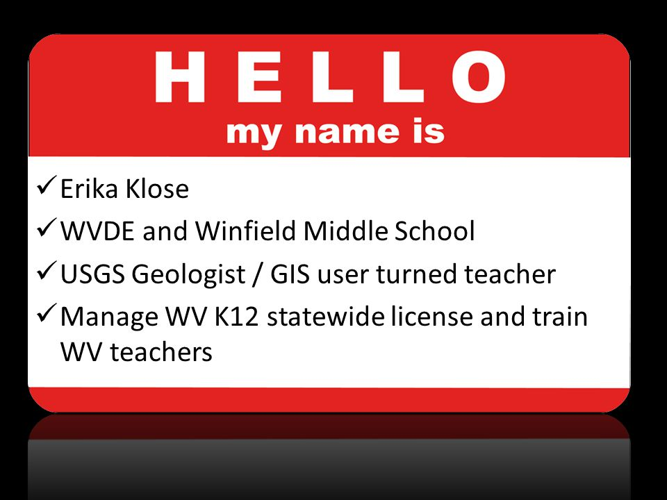 Erika Klose WVDE and Winfield Middle School USGS Geologist / GIS user turned teacher Manage WV K12 statewide license and train WV teachers