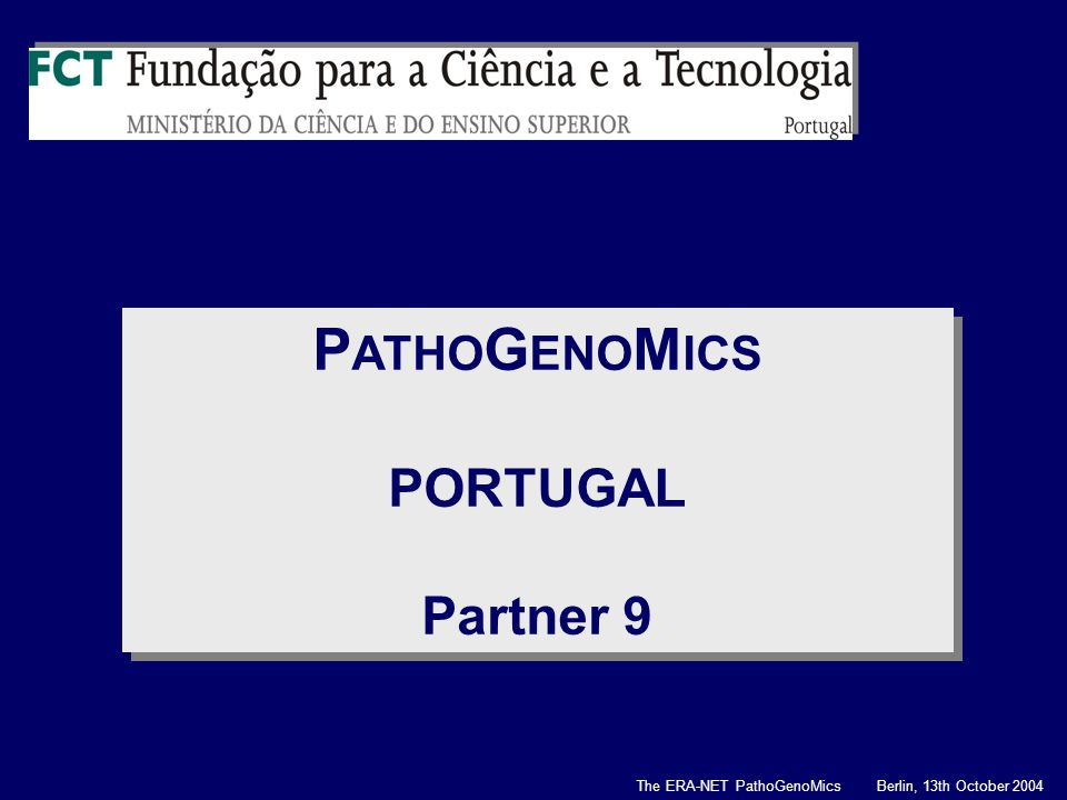 P ATHO G ENO M ICS PORTUGAL Partner 9 P ATHO G ENO M ICS PORTUGAL Partner 9 The ERA-NET PathoGenoMics Berlin, 13th October 2004