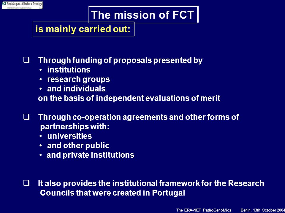  Through funding of proposals presented by institutions research groups and individuals on the basis of independent evaluations of merit  Through co-operation agreements and other forms of partnerships with: universities and other public and private institutions  It also provides the institutional framework for the Research Councils that were created in Portugal The mission of FCT is mainly carried out: The ERA-NET PathoGenoMics Berlin, 13th October 2004