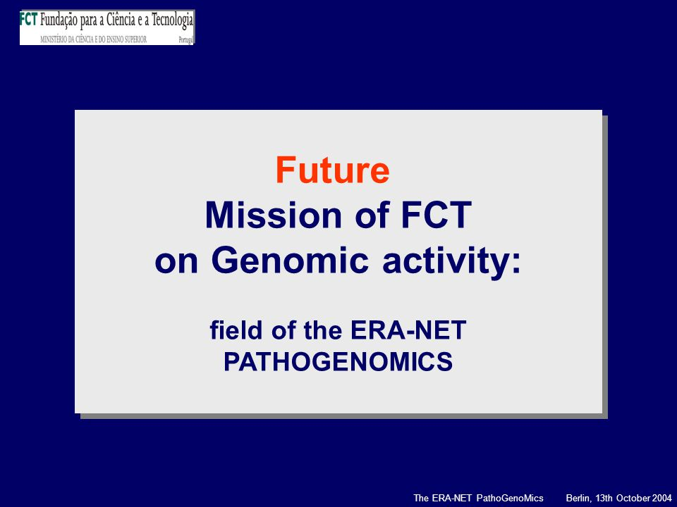 The ERA-NET PathoGenoMics Berlin, 13th October 2004 Future Mission of FCT on Genomic activity: field of the ERA-NET PATHOGENOMICS Future Mission of FCT on Genomic activity: field of the ERA-NET PATHOGENOMICS