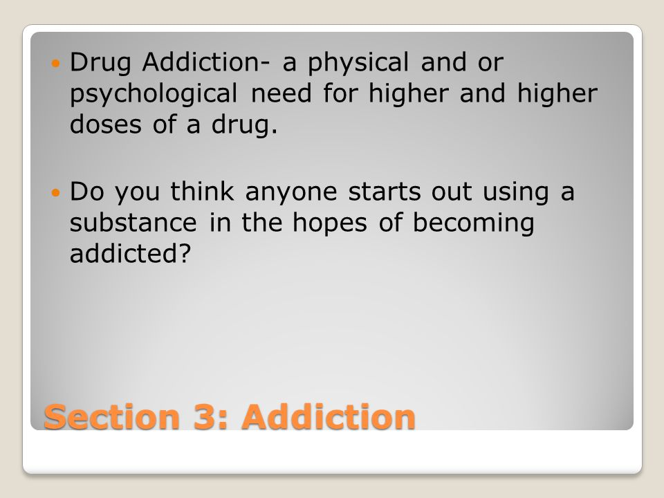 Section 3: Addiction Drug Addiction- a physical and or psychological need for higher and higher doses of a drug. Do you think anyone starts out using