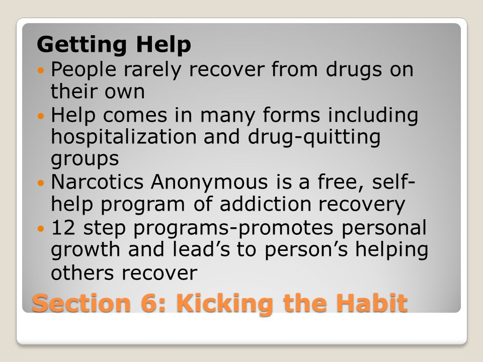 Section 6: Kicking the Habit Getting Help People rarely recover from drugs on their own Help comes in many forms including hospitalization and drug-qu