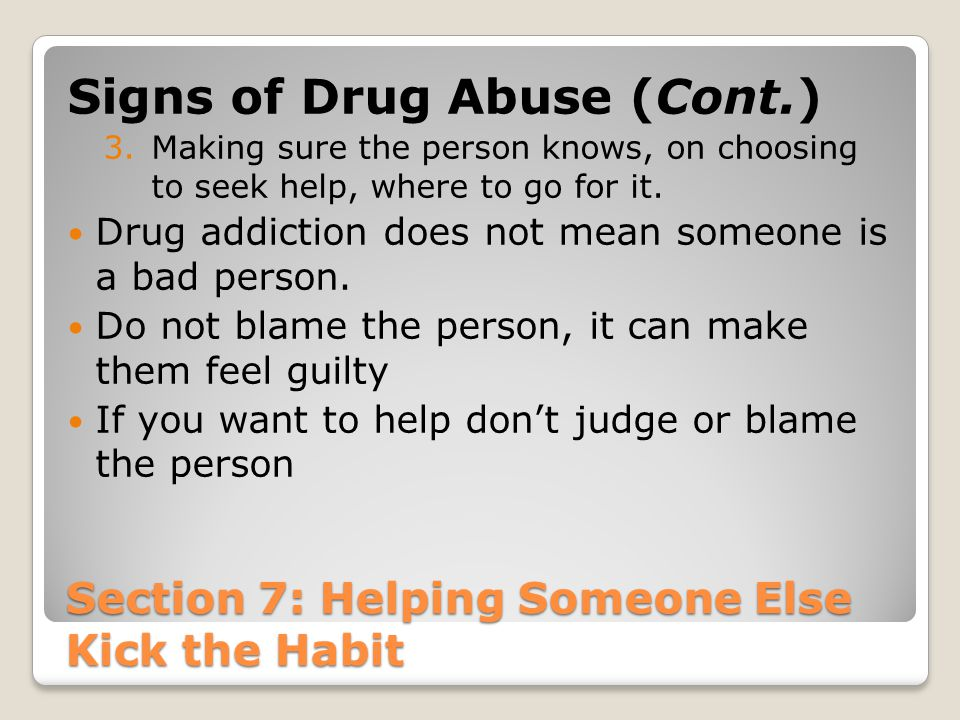Section 7: Helping Someone Else Kick the Habit Signs of Drug Abuse (Cont.) 3.Making sure the person knows, on choosing to seek help, where to go for i