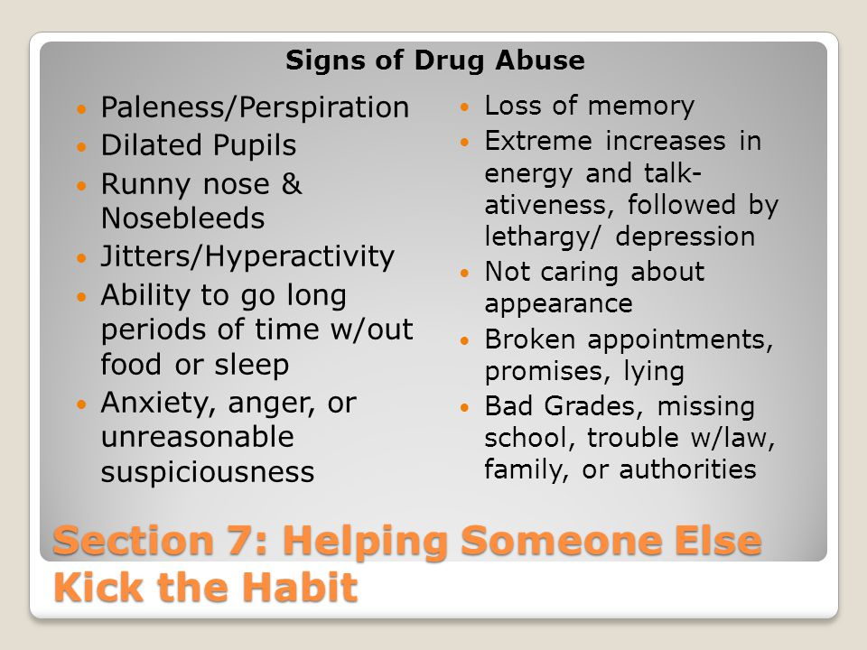 Section 7: Helping Someone Else Kick the Habit Signs of Drug Abuse Paleness/Perspiration Dilated Pupils Runny nose & Nosebleeds Jitters/Hyperactivity