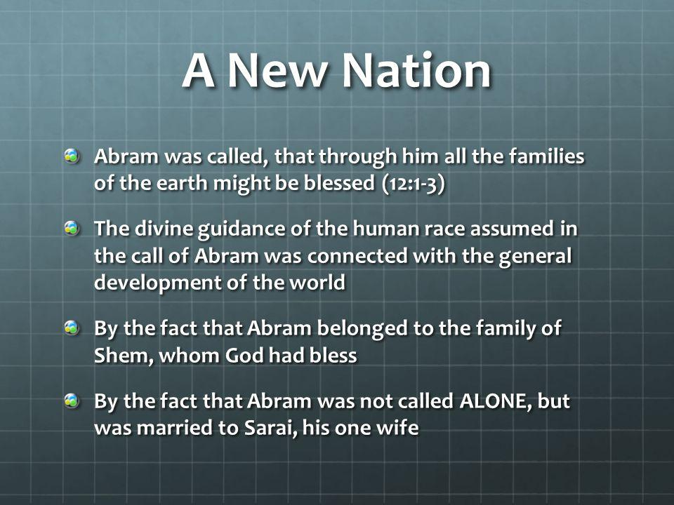 A New Nation Abram was called, that through him all the families of the earth might be blessed (12:1-3) The divine guidance of the human race assumed in the call of Abram was connected with the general development of the world By the fact that Abram belonged to the family of Shem, whom God had bless By the fact that Abram was not called ALONE, but was married to Sarai, his one wife
