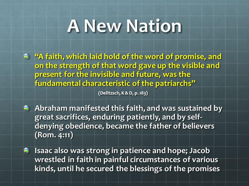A New Nation A faith, which laid hold of the word of promise, and on the strength of that word gave up the visible and present for the invisible and future, was the fundamental characteristic of the patriarchs (Delitzsch, K & D, p.