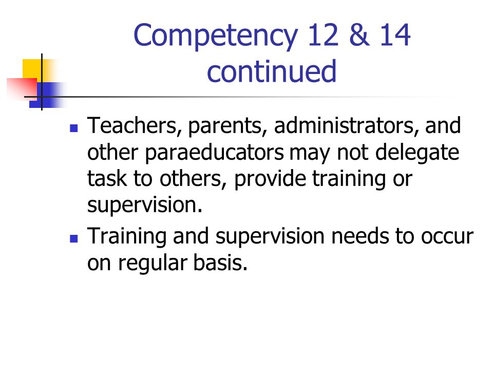 Competency 12 & 14 continued Teachers, parents, administrators, and other paraeducators may not delegate task to others, provide training or supervision.