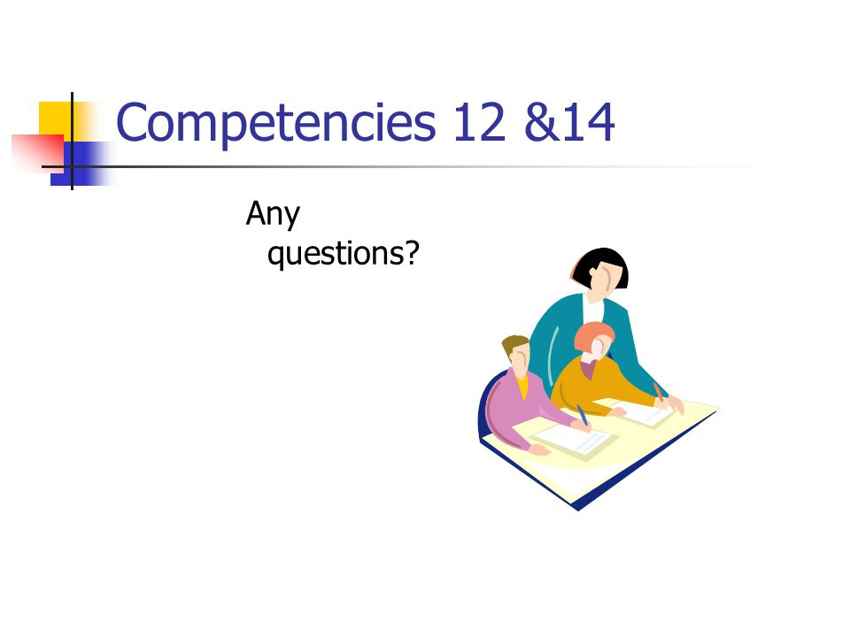 Competencies 12 &14 Any questions