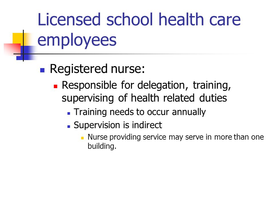 Licensed school health care employees Registered nurse: Responsible for delegation, training, supervising of health related duties Training needs to occur annually Supervision is indirect Nurse providing service may serve in more than one building.