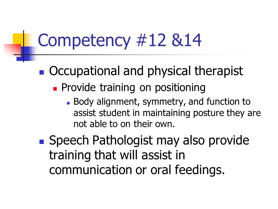 Competency #12 &14 Occupational and physical therapist Provide training on positioning Body alignment, symmetry, and function to assist student in maintaining posture they are not able to on their own.
