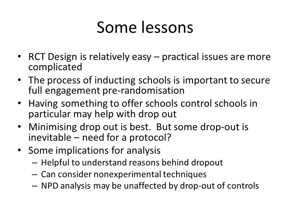 Some lessons RCT Design is relatively easy – practical issues are more complicated The process of inducting schools is important to secure full engage